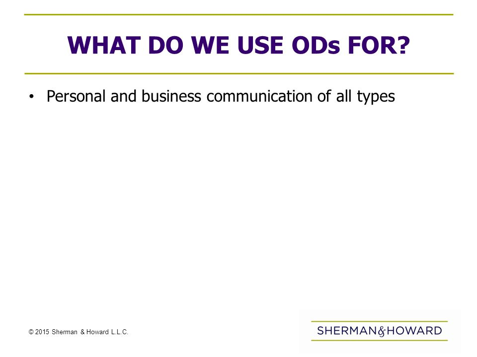 © 2015 Sherman & Howard L.L.C. WHAT DO WE USE ODs FOR? Personal and business communication of all types