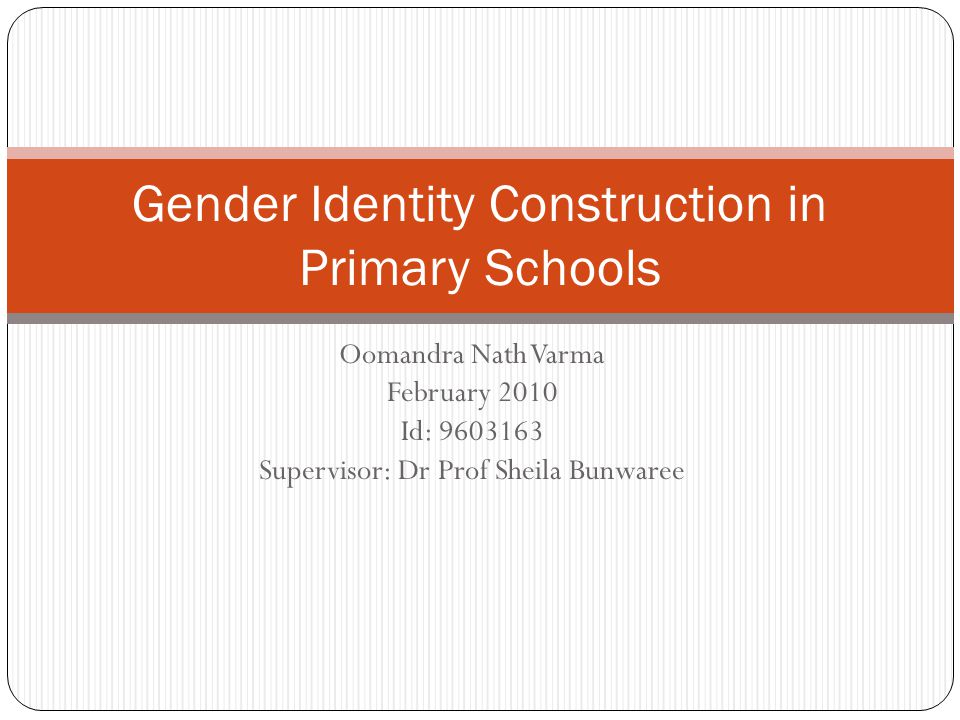 Oomandra Nath Varma February 2010 Id: 9603163 Supervisor: Dr Prof Sheila Bunwaree Gender Identity Construction in Primary Schools