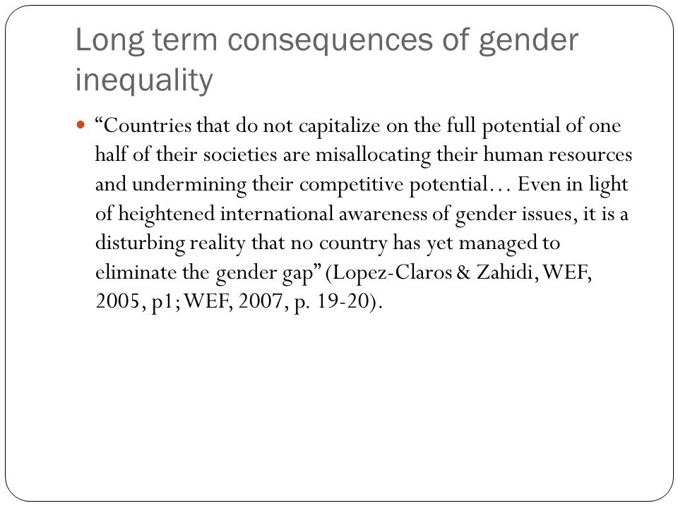 Long term consequences of gender inequality Countries that do not capitalize on the full potential of one half of their societies are misallocating their human resources and undermining their competitive potential… Even in light of heightened international awareness of gender issues, it is a disturbing reality that no country has yet managed to eliminate the gender gap (Lopez-Claros & Zahidi, WEF, 2005, p1; WEF, 2007, p.