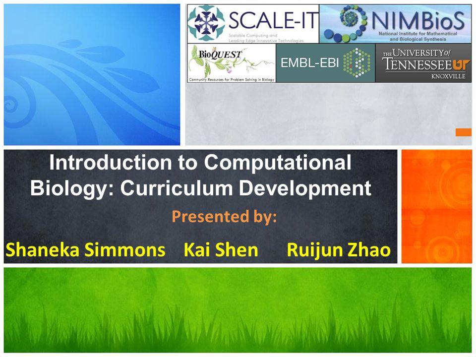Introduction to Computational Biology: Curriculum Development Ruijun ZhaoKai ShenShaneka Simmons Presented by: