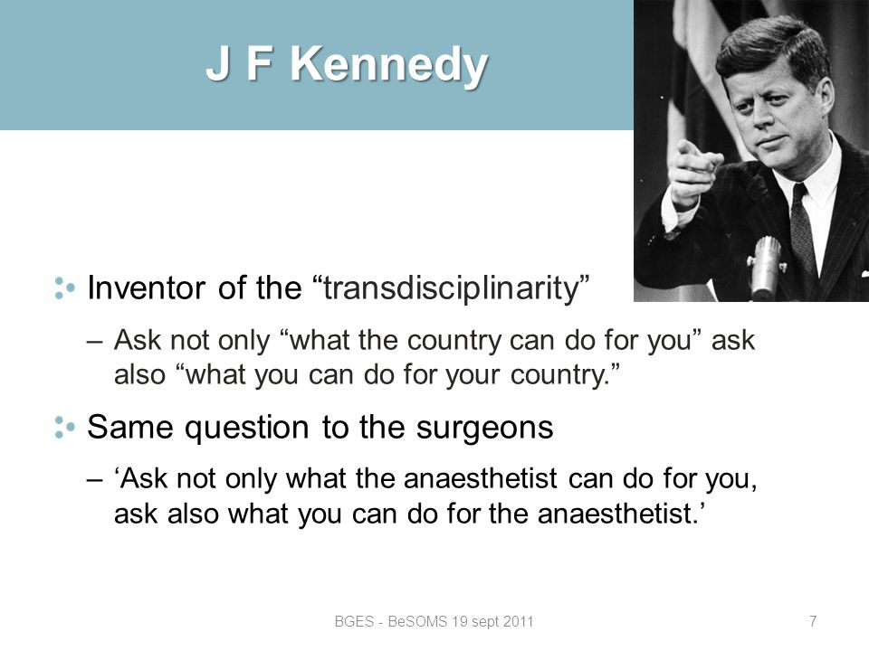 BGES - BeSOMS 19 sept 20117 J F Kennedy Inventor of the transdisciplinarity –Ask not only what the country can do for you ask also what you can do for your country. Same question to the surgeons –'Ask not only what the anaesthetist can do for you, ask also what you can do for the anaesthetist.'