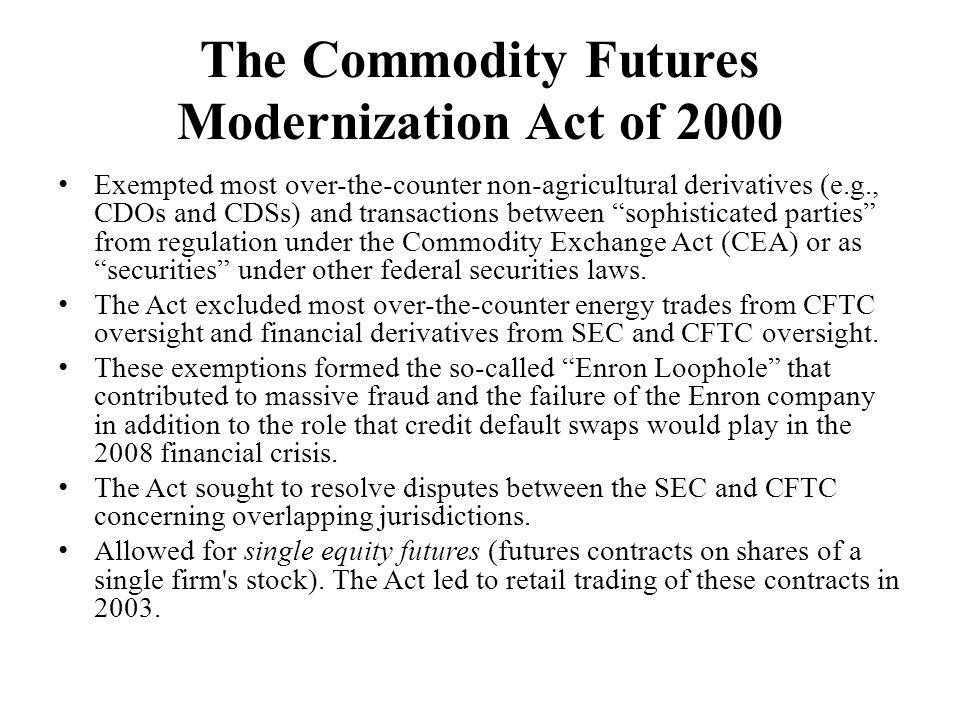 The Commodity Futures Modernization Act of 2000 Exempted most over-the-counter non-agricultural derivatives (e.g., CDOs and CDSs) and transactions between sophisticated parties from regulation under the Commodity Exchange Act (CEA) or as securities under other federal securities laws.