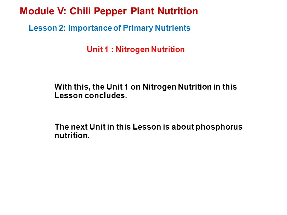 Module V: Chili Pepper Plant Nutrition Unit 1 : Nitrogen Nutrition Lesson 2: Importance of Primary Nutrients With this, the Unit 1 on Nitrogen Nutrition in this Lesson concludes.