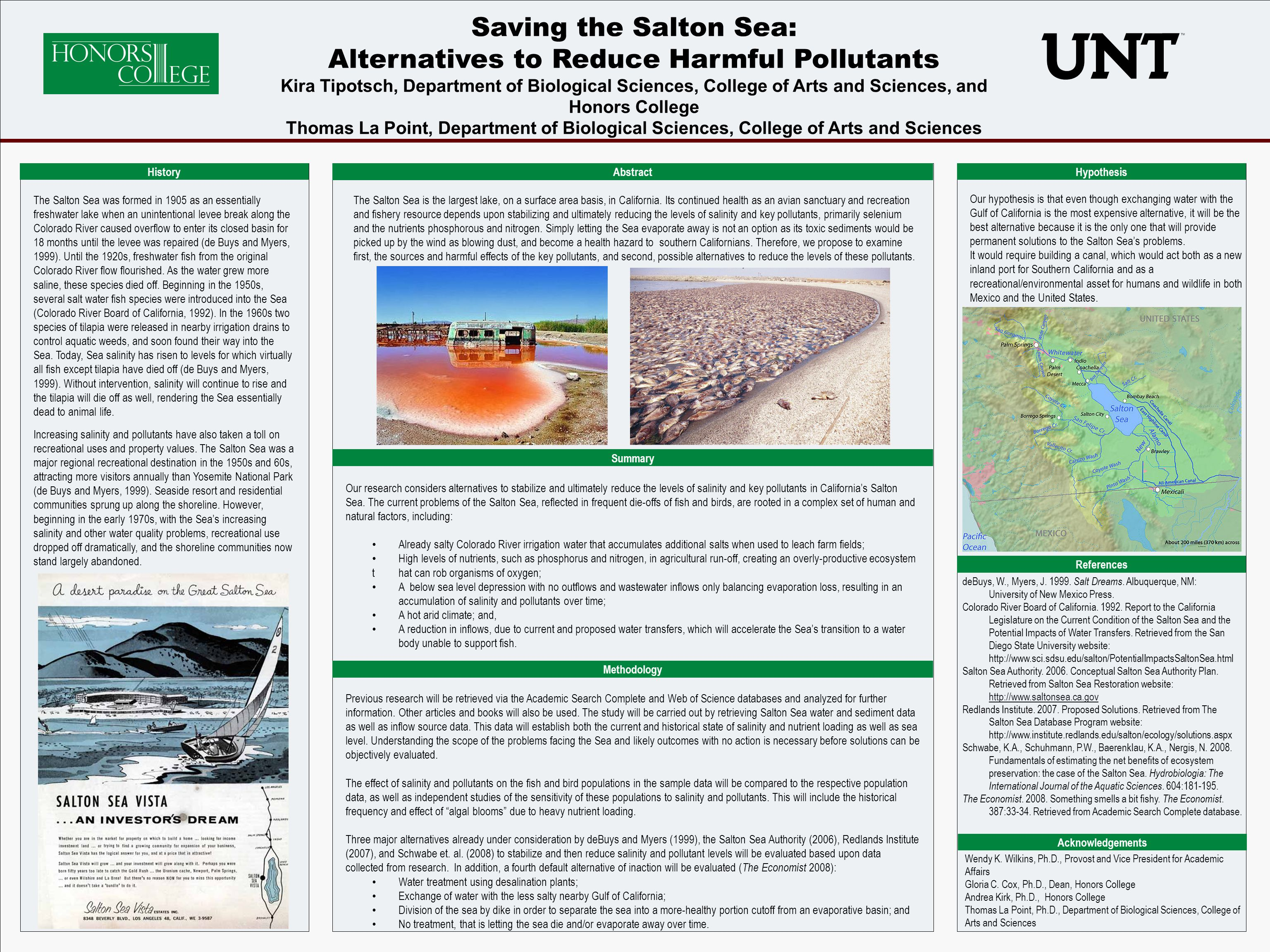POSTER TEMPLATE BY: www.PosterPresentations.com Saving the Salton Sea: Alternatives to Reduce Harmful Pollutants Kira Tipotsch, Department of Biological Sciences, College of Arts and Sciences, and Honors College Thomas La Point, Department of Biological Sciences, College of Arts and Sciences History The Salton Sea was formed in 1905 as an essentially freshwater lake when an unintentional levee break along the Colorado River caused overflow to enter its closed basin for 18 months until the levee was repaired (de Buys and Myers, 1999).