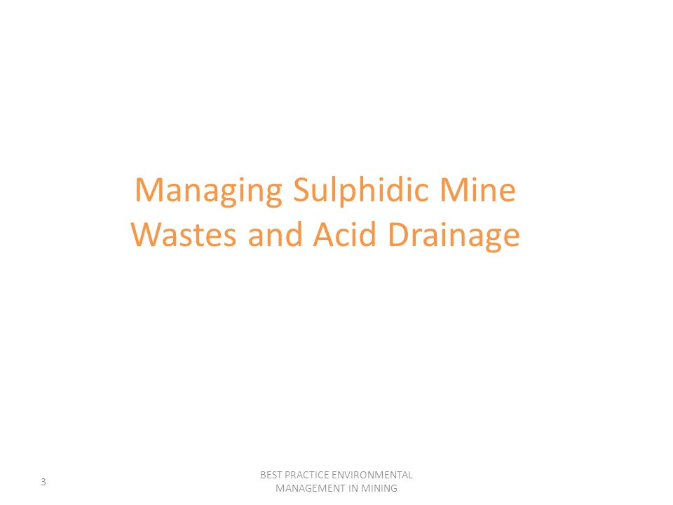 3 BEST PRACTICE ENVIRONMENTAL MANAGEMENT IN MINING Managing Sulphidic Mine Wastes and Acid Drainage