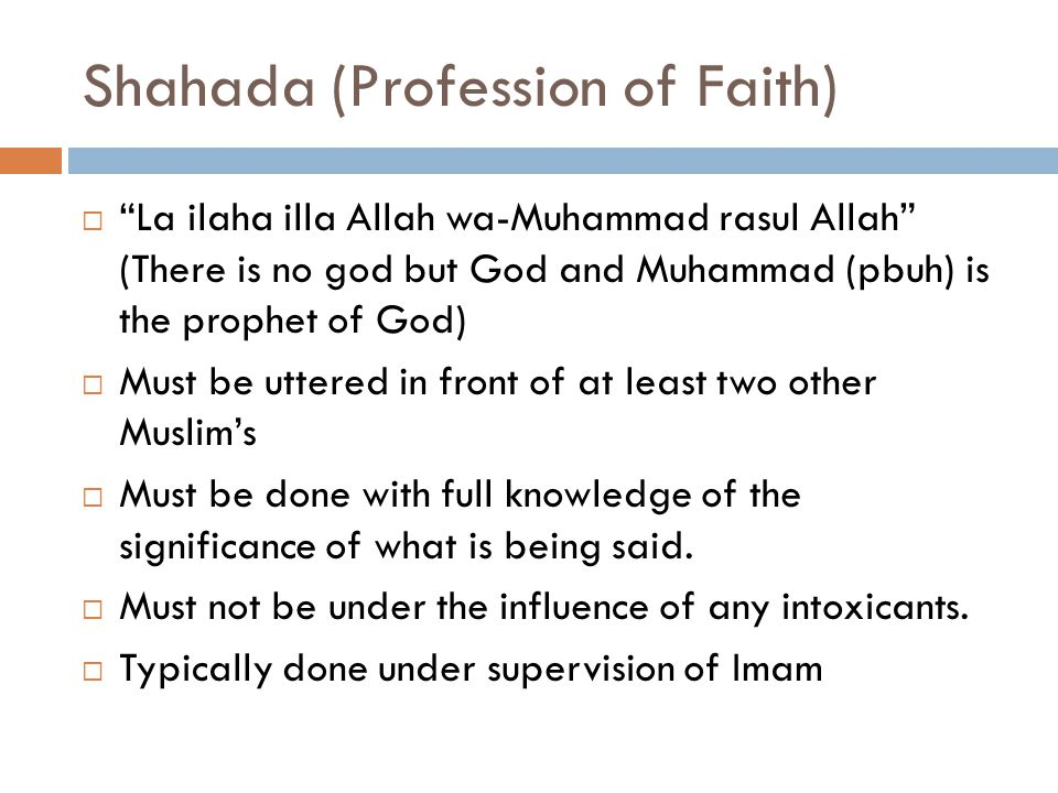 Shahada (Profession of Faith)  La ilaha illa Allah wa-Muhammad rasul Allah (There is no god but God and Muhammad (pbuh) is the prophet of God)  Must be uttered in front of at least two other Muslim's  Must be done with full knowledge of the significance of what is being said.