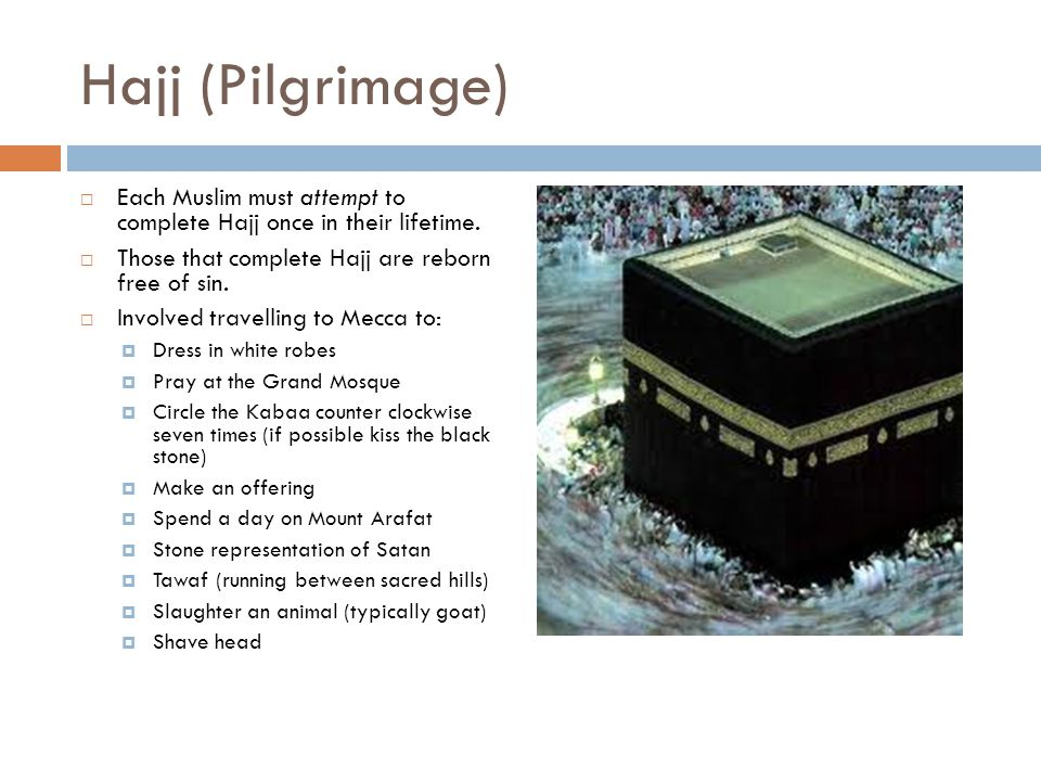 Hajj (Pilgrimage)  Each Muslim must attempt to complete Hajj once in their lifetime.