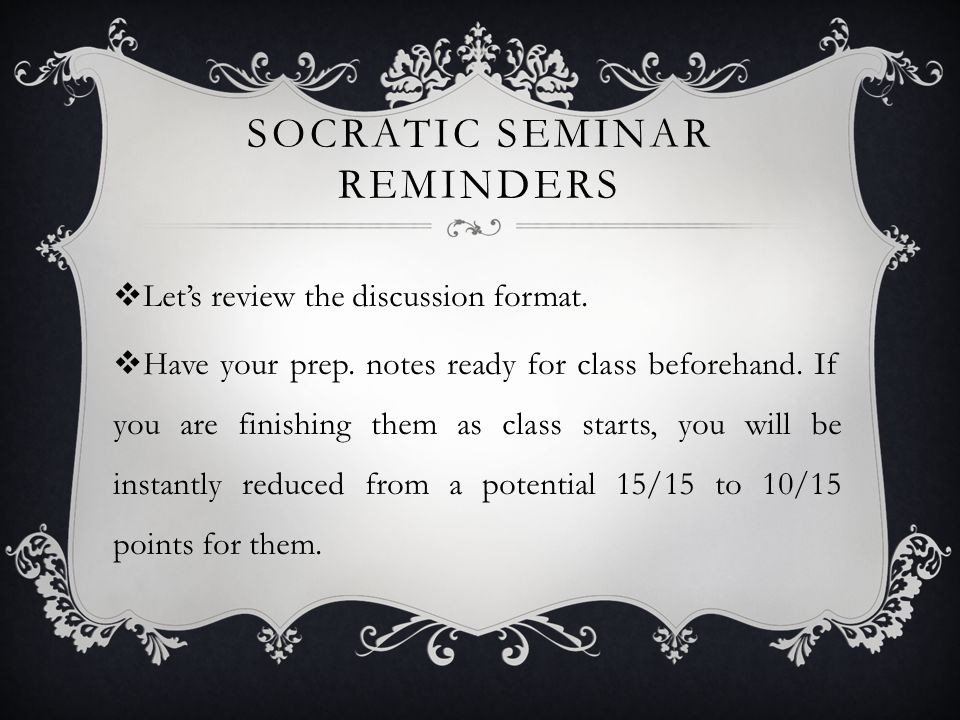 SOCRATIC SEMINAR REMINDERS  Let's review the discussion format.