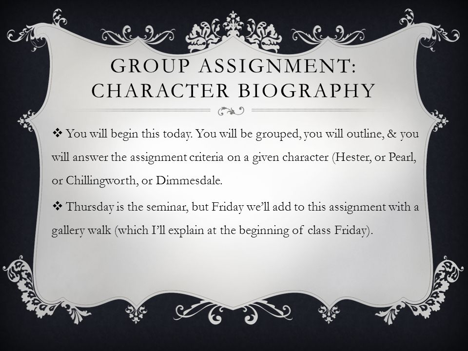 GROUP ASSIGNMENT: CHARACTER BIOGRAPHY  You will begin this today. You will be grouped, you will outline, & you will answer the assignment criteria on