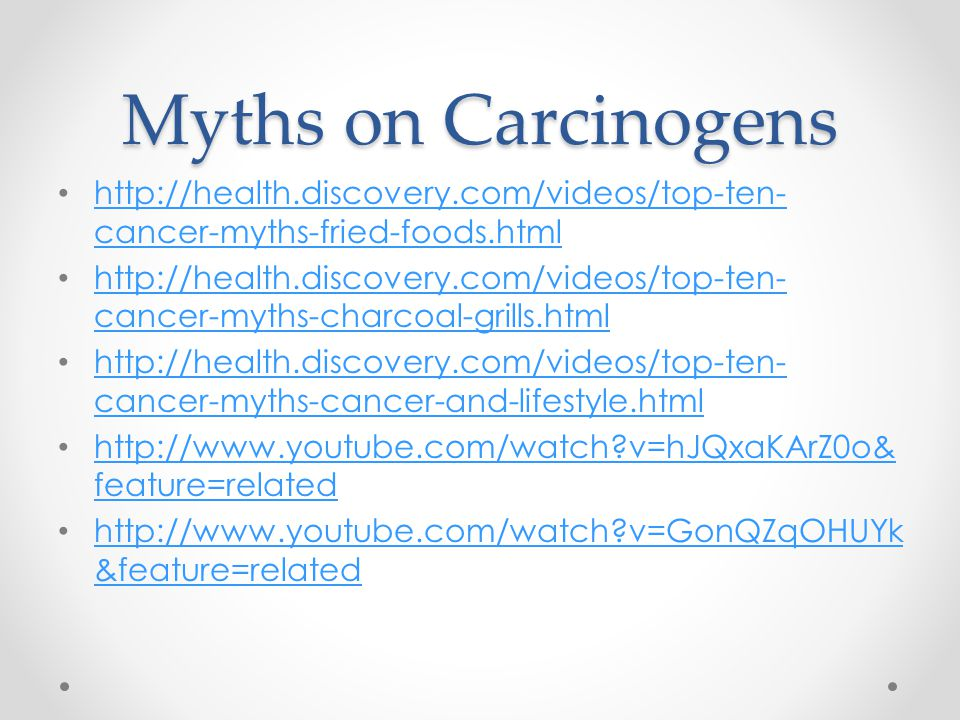 Myths on Carcinogens http://health.discovery.com/videos/top-ten- cancer-myths-fried-foods.html http://health.discovery.com/videos/top-ten- cancer-myth