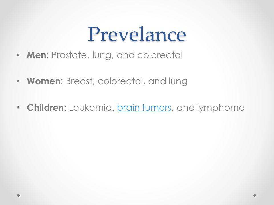 Prevelance Men : Prostate, lung, and colorectal Women : Breast, colorectal, and lung Children : Leukemia, brain tumors, and lymphomabrain tumors