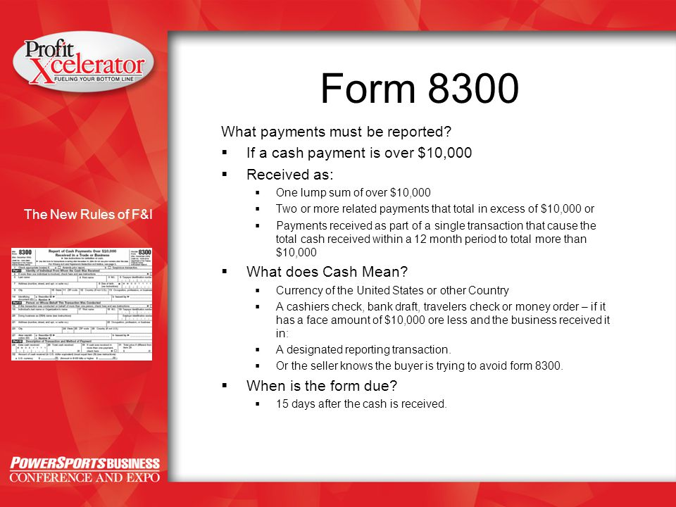 The New Rules of F&I Form 8300 What payments must be reported?  If a cash payment is over $10,000  Received as:  One lump sum of over $10,000  Two