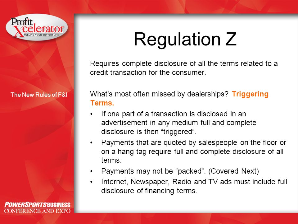 The New Rules of F&I Regulation Z Requires complete disclosure of all the terms related to a credit transaction for the consumer.