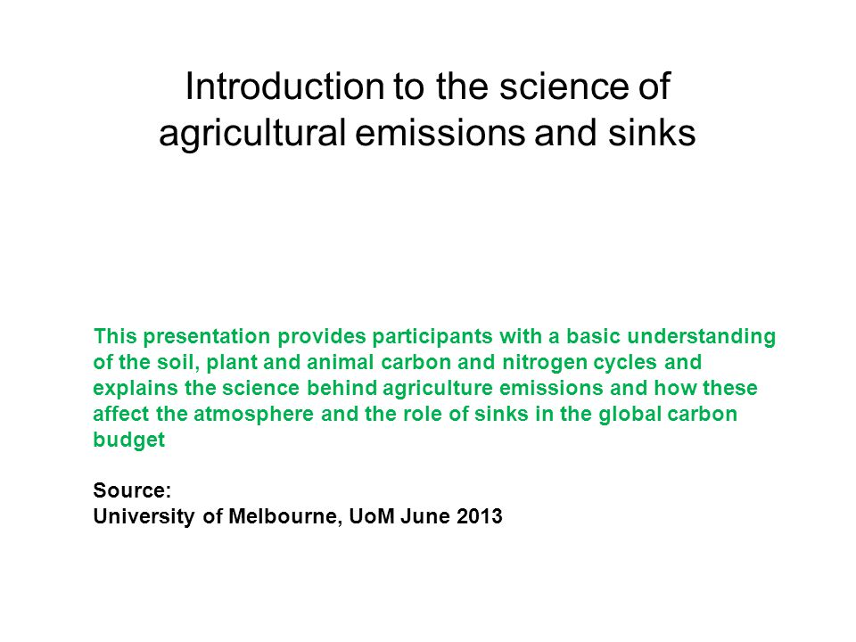 Introduction to the science of agricultural emissions and sinks This presentation provides participants with a basic understanding of the soil, plant and animal carbon and nitrogen cycles and explains the science behind agriculture emissions and how these affect the atmosphere and the role of sinks in the global carbon budget Source: University of Melbourne, UoM June 2013