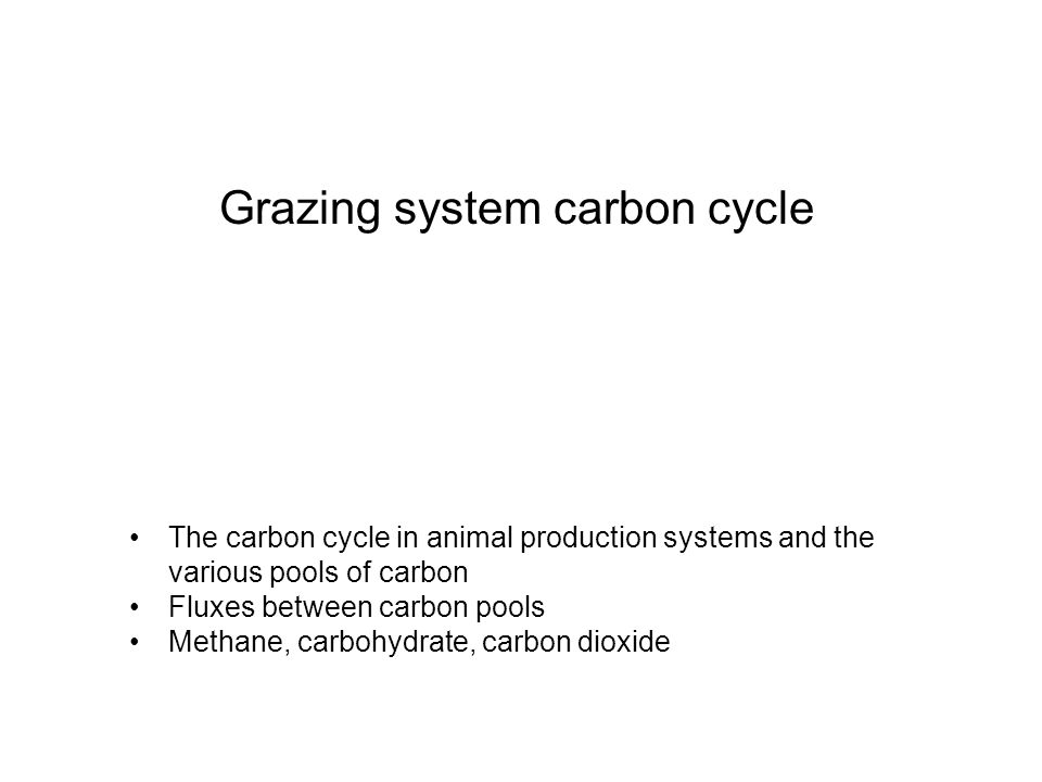 Grazing system carbon cycle The carbon cycle in animal production systems and the various pools of carbon Fluxes between carbon pools Methane, carbohydrate, carbon dioxide