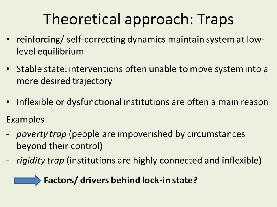 Theoretical approach: Traps reinforcing/ self-correcting dynamics maintain system at low- level equilibrium Stable state: interventions often unable to move system into a more desired trajectory Inflexible or dysfunctional institutions are often a main reason Examples -poverty trap (people are impoverished by circumstances beyond their control) -rigidity trap (institutions are highly connected and inflexible) Factors/ drivers behind lock-in state