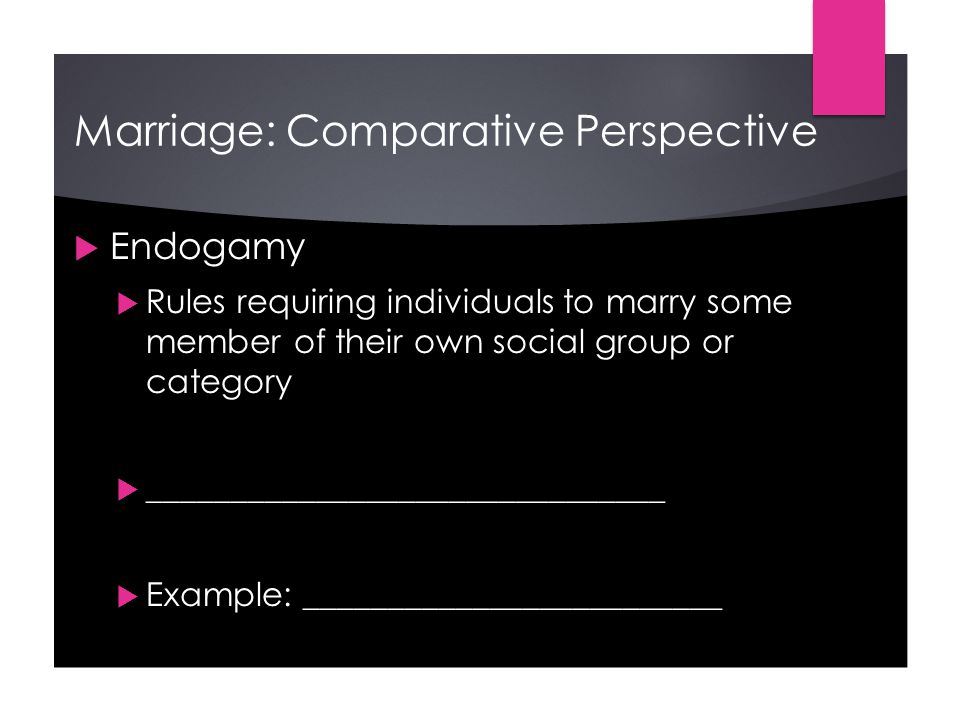 Marriage: Comparative Perspective  Endogamy  Rules requiring individuals to marry some member of their own social group or category  _______________________________  Example: _________________________