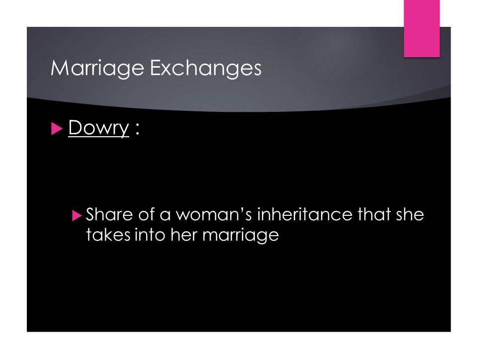 Marriage Exchanges  Dowry :  Share of a woman's inheritance that she takes into her marriage