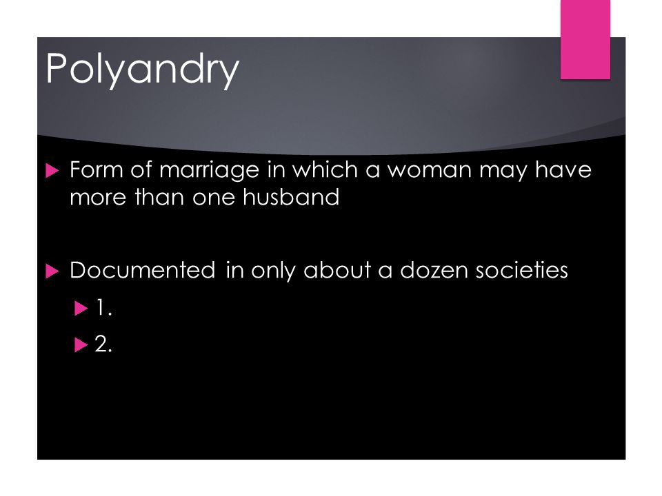 Polyandry  Form of marriage in which a woman may have more than one husband  Documented in only about a dozen societies  1.