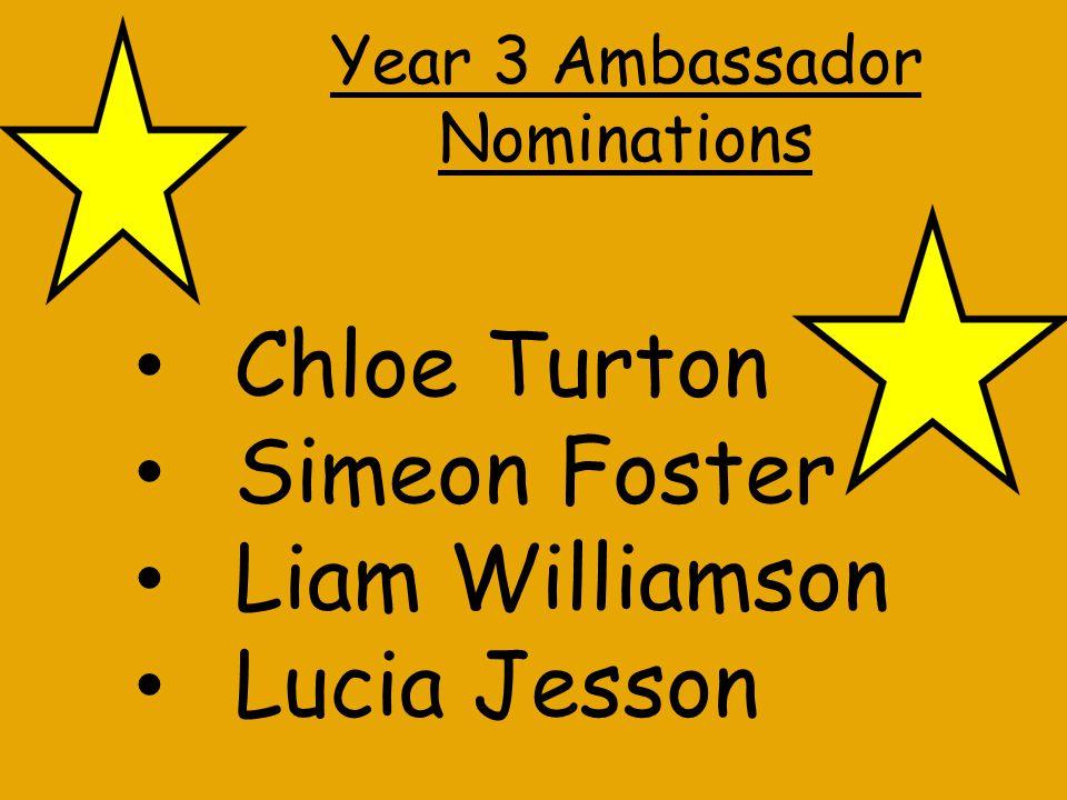 Year 3 Ambassador Nominations Chloe Turton Simeon Foster Liam Williamson Lucia Jesson