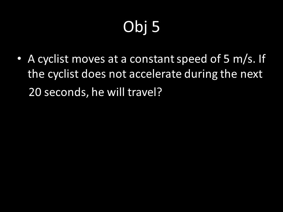 Obj 5 A cyclist moves at a constant speed of 5 m/s.
