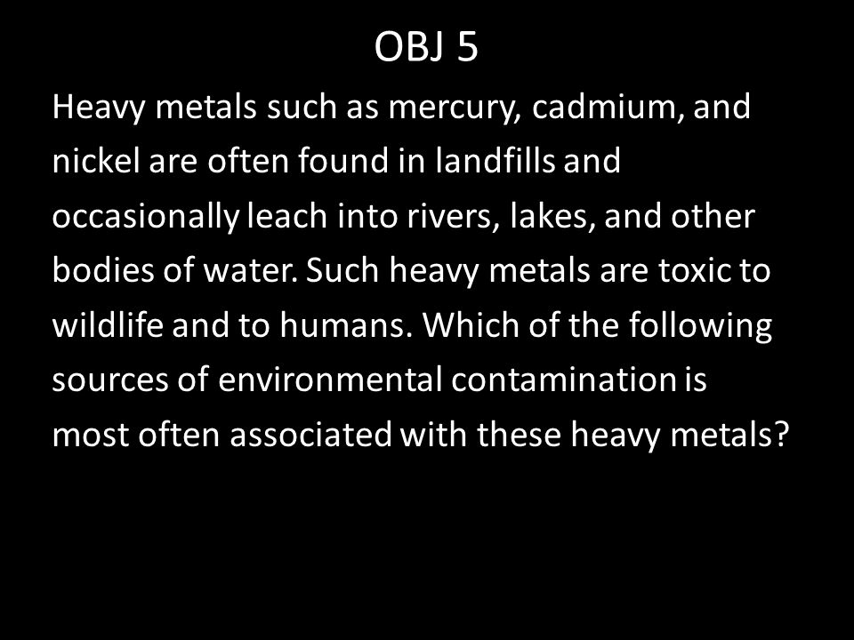 OBJ 5 Heavy metals such as mercury, cadmium, and nickel are often found in landfills and occasionally leach into rivers, lakes, and other bodies of water.