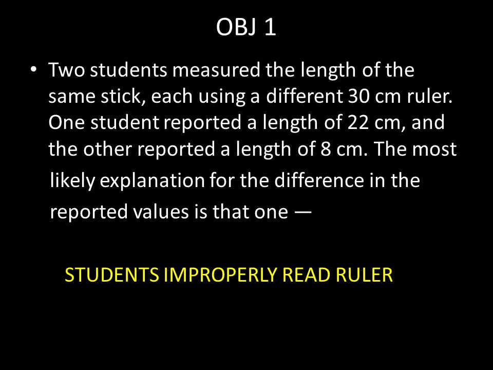 OBJ 1 Two students measured the length of the same stick, each using a different 30 cm ruler.