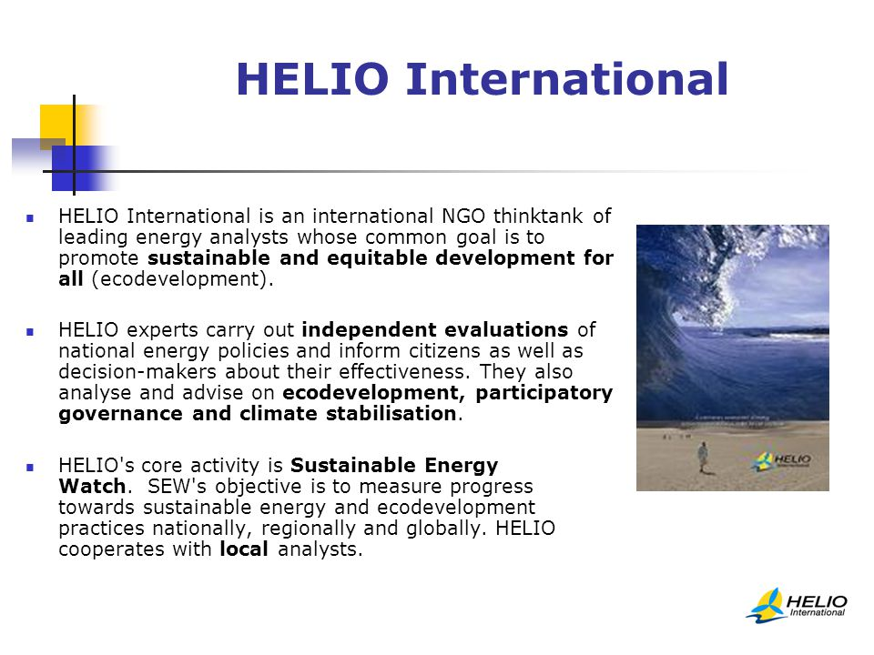 HELIO International HELIO International is an international NGO thinktank of leading energy analysts whose common goal is to promote sustainable and equitable development for all (ecodevelopment).