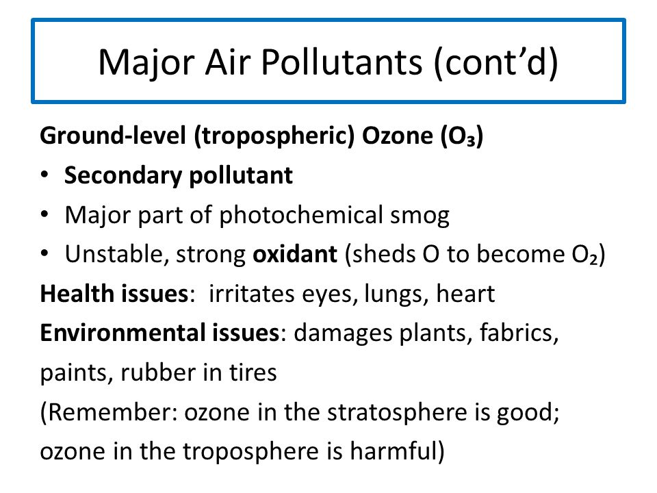 Major Air Pollutants (cont'd) Ground-level (tropospheric) Ozone (O₃) Secondary pollutant Major part of photochemical smog Unstable, strong oxidant (sh