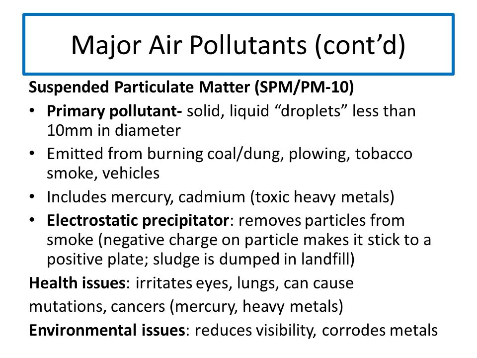 "Major Air Pollutants (cont'd) Suspended Particulate Matter (SPM/PM-10) Primary pollutant- solid, liquid ""droplets"" less than 10mm in diameter Emitted"