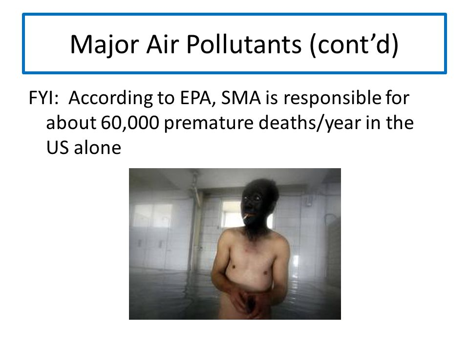Major Air Pollutants (cont'd) FYI: According to EPA, SMA is responsible for about 60,000 premature deaths/year in the US alone