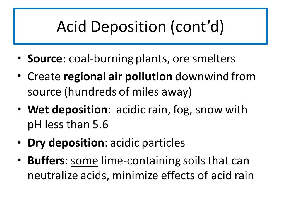 Acid Deposition (cont'd) Source: coal-burning plants, ore smelters Create regional air pollution downwind from source (hundreds of miles away) Wet dep