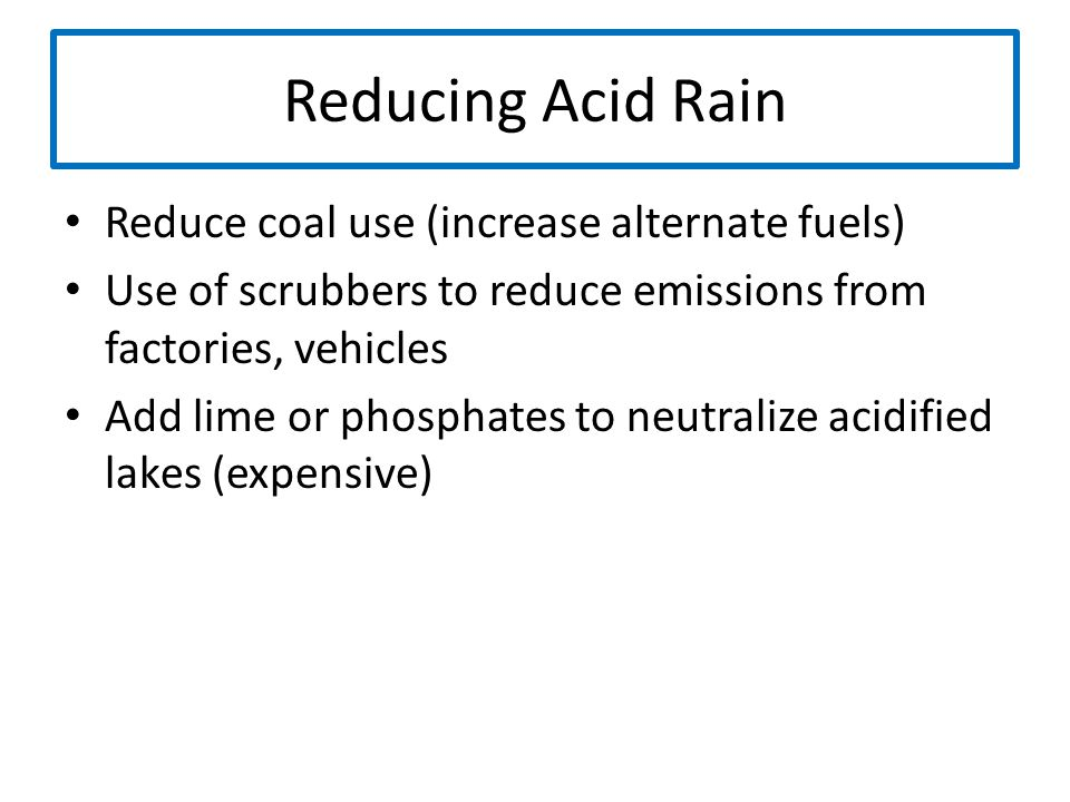 Reducing Acid Rain Reduce coal use (increase alternate fuels) Use of scrubbers to reduce emissions from factories, vehicles Add lime or phosphates to