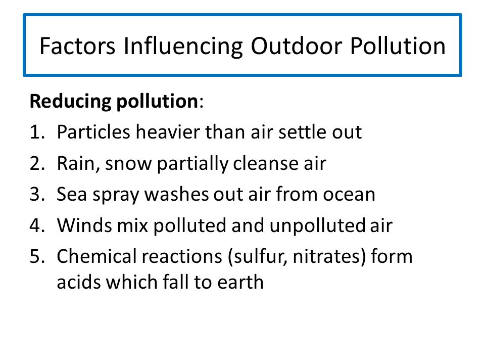 Factors Influencing Outdoor Pollution Reducing pollution: 1.Particles heavier than air settle out 2.Rain, snow partially cleanse air 3.Sea spray washe