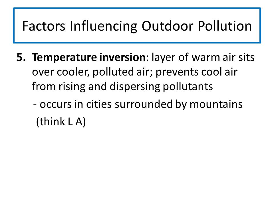 Factors Influencing Outdoor Pollution 5.Temperature inversion: layer of warm air sits over cooler, polluted air; prevents cool air from rising and dis