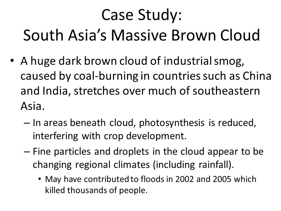 Case Study: South Asia's Massive Brown Cloud A huge dark brown cloud of industrial smog, caused by coal-burning in countries such as China and India,