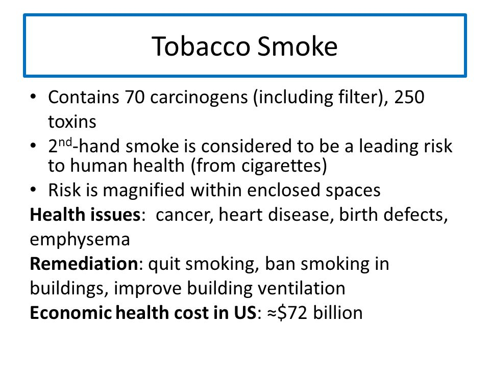 Tobacco Smoke Contains 70 carcinogens (including filter), 250 toxins 2 nd -hand smoke is considered to be a leading risk to human health (from cigaret