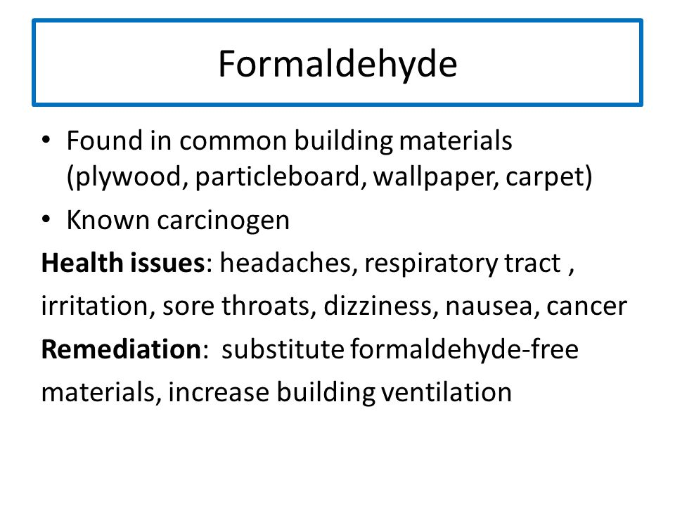 Formaldehyde Found in common building materials (plywood, particleboard, wallpaper, carpet) Known carcinogen Health issues: headaches, respiratory tra