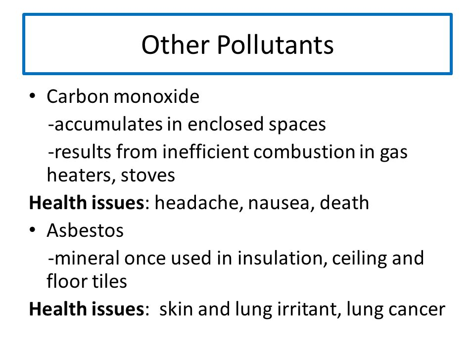 Other Pollutants Carbon monoxide -accumulates in enclosed spaces -results from inefficient combustion in gas heaters, stoves Health issues: headache,