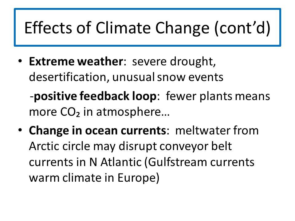 Effects of Climate Change (cont'd) Extreme weather: severe drought, desertification, unusual snow events -positive feedback loop: fewer plants means m