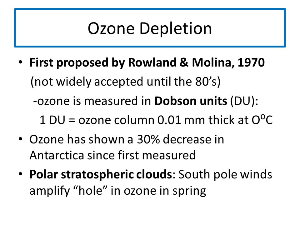 Ozone Depletion First proposed by Rowland & Molina, 1970 (not widely accepted until the 80's) -ozone is measured in Dobson units (DU): 1 DU = ozone co