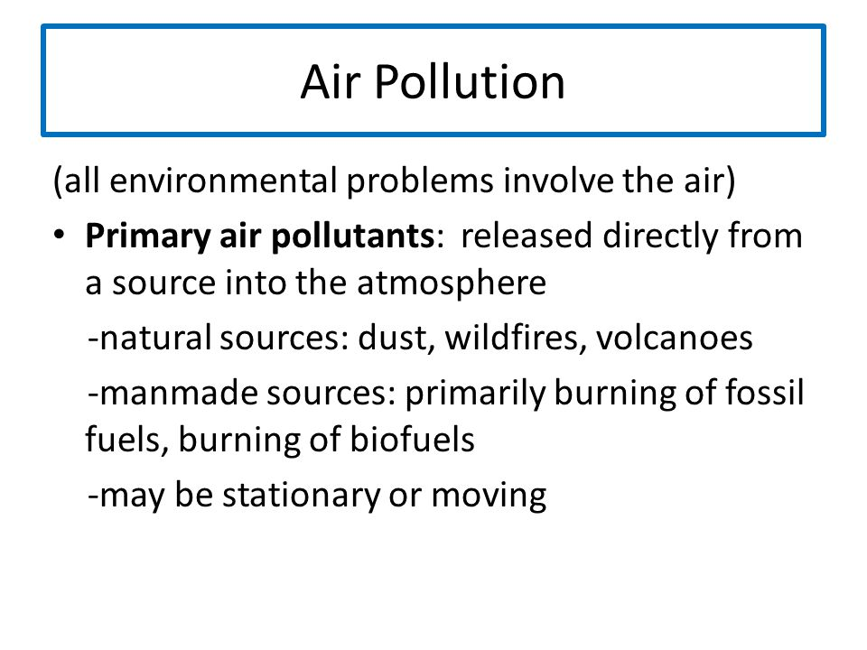 Air Pollution (all environmental problems involve the air) Primary air pollutants: released directly from a source into the atmosphere -natural source