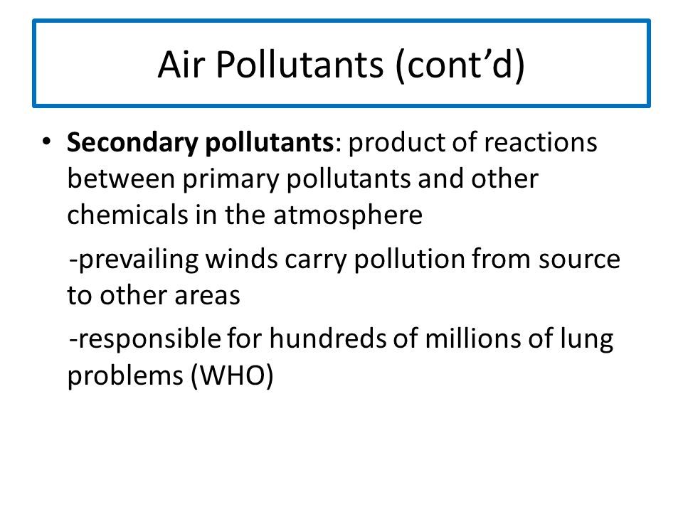 Air Pollutants (cont'd) Secondary pollutants: product of reactions between primary pollutants and other chemicals in the atmosphere -prevailing winds