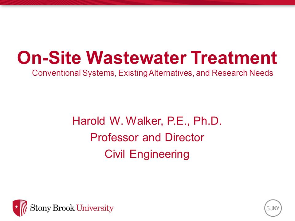 On-Site Wastewater Treatment Conventional Systems, Existing Alternatives, and Research Needs Harold W. Walker, P.E., Ph.D. Professor and Director Civi