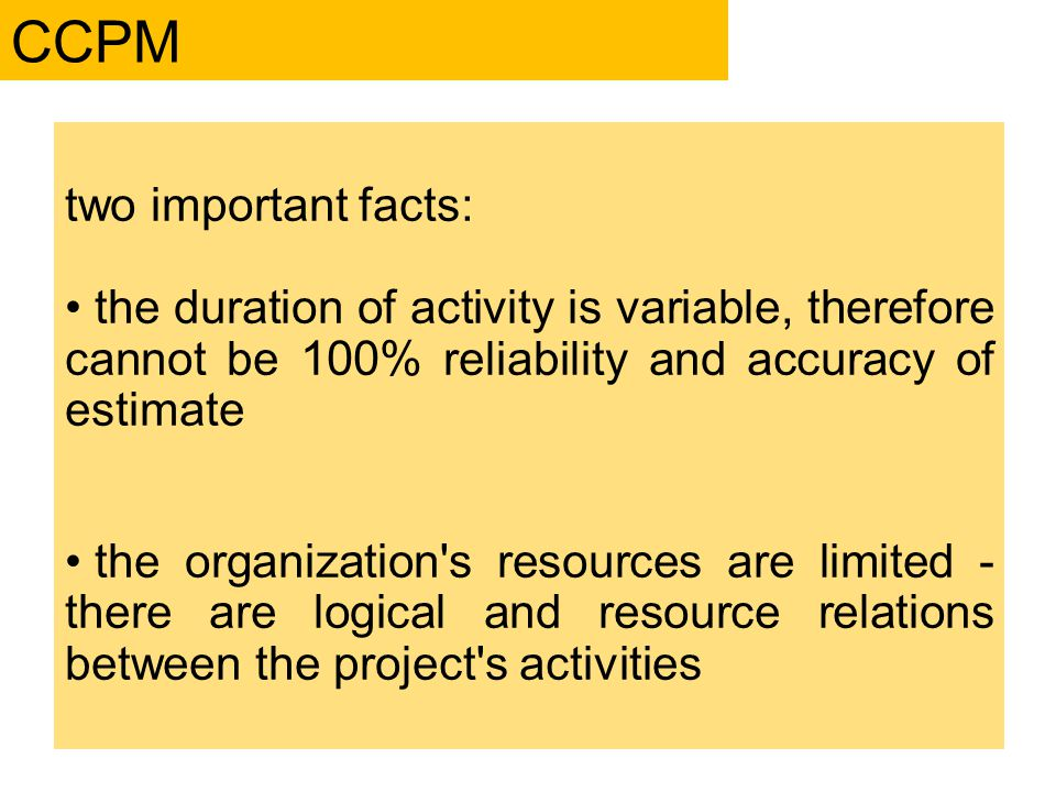 two important facts: the duration of activity is variable, therefore cannot be 100% reliability and accuracy of estimate the organization s resources are limited - there are logical and resource relations between the project s activities