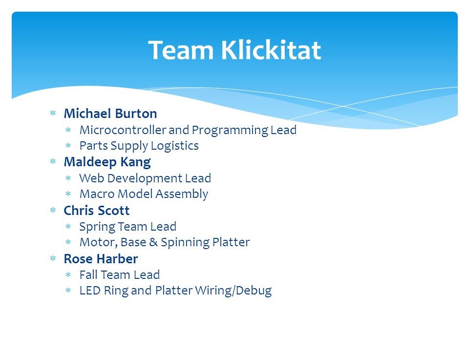  Michael Burton  Microcontroller and Programming Lead  Parts Supply Logistics  Maldeep Kang  Web Development Lead  Macro Model Assembly  Chris Scott  Spring Team Lead  Motor, Base & Spinning Platter  Rose Harber  Fall Team Lead  LED Ring and Platter Wiring/Debug Team Klickitat