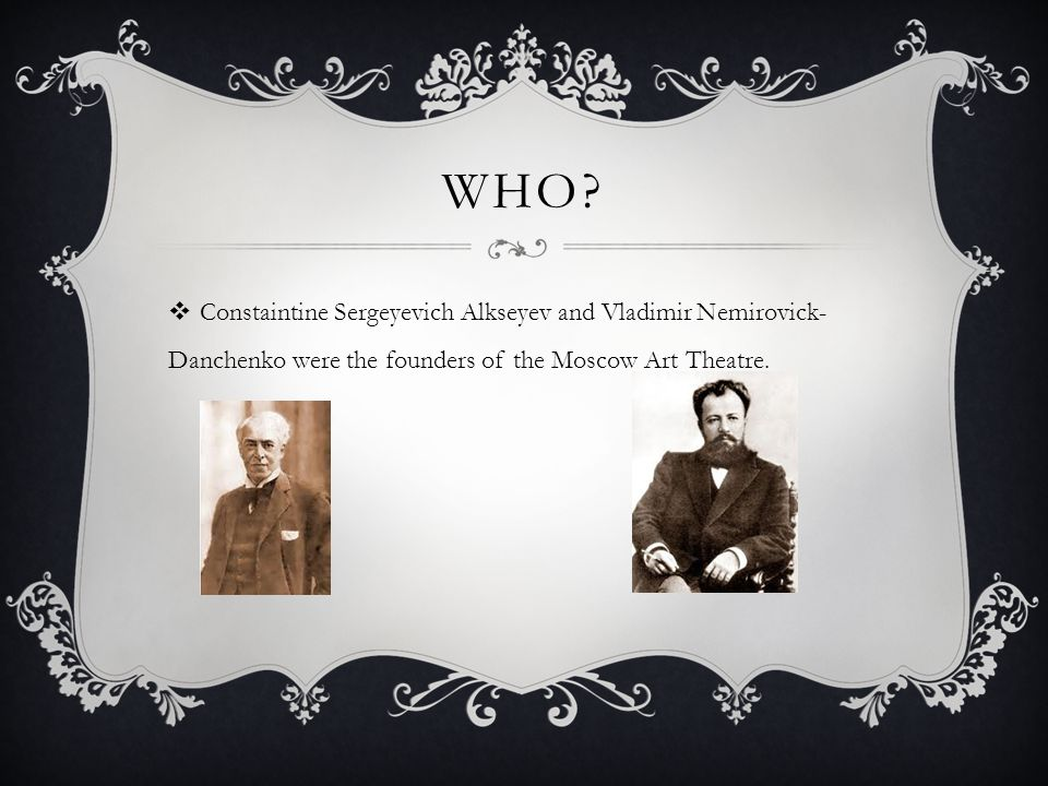 WHO?  Constaintine Sergeyevich Alkseyev and Vladimir Nemirovick- Danchenko were the founders of the Moscow Art Theatre.