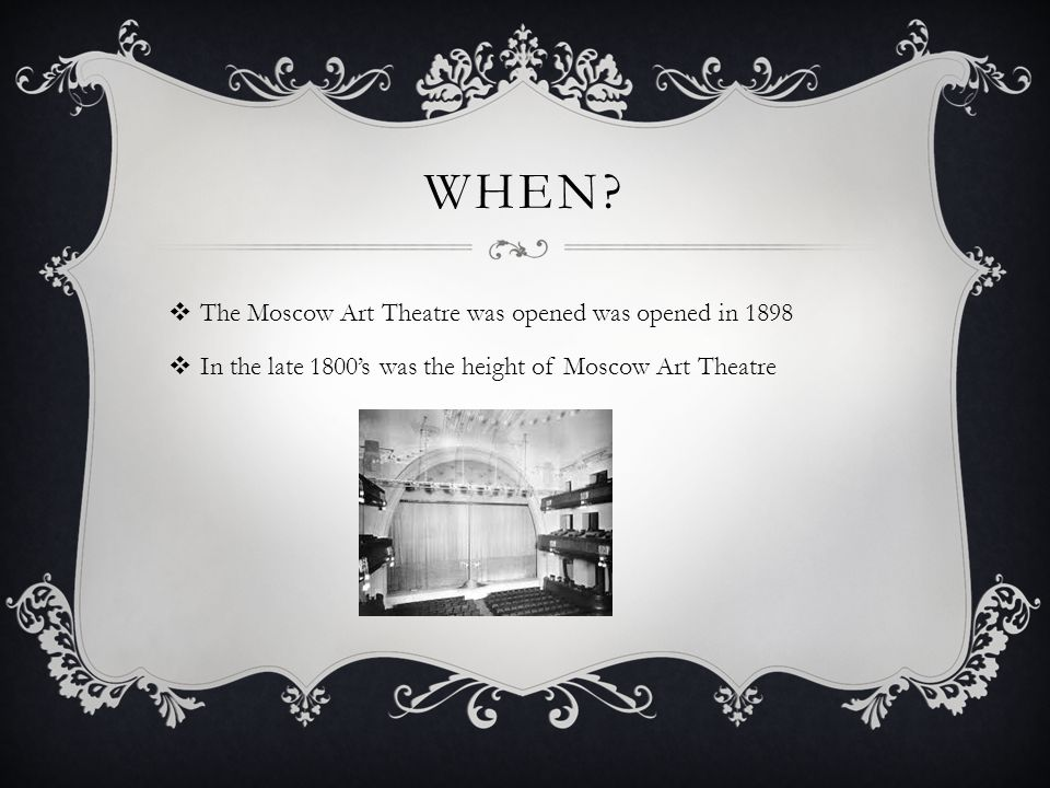 WHEN?  The Moscow Art Theatre was opened was opened in 1898  In the late 1800's was the height of Moscow Art Theatre