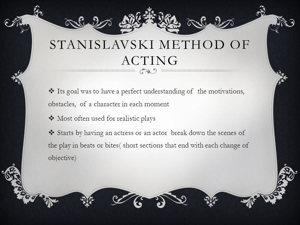 STANISLAVSKI METHOD OF ACTING  Its goal was to have a perfect understanding of the motivations, obstacles, of a character in each moment  Most often used for realistic plays  Starts by having an actress or an actor break down the scenes of the play in beats or bites( short sections that end with each change of objective)