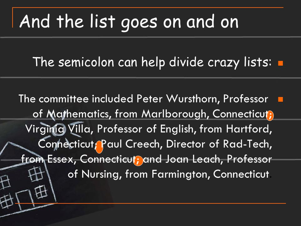 And the list goes on and on The semicolon can help divide crazy lists: The committee included Peter Wursthorn, Professor of Mathematics, from Marlboro